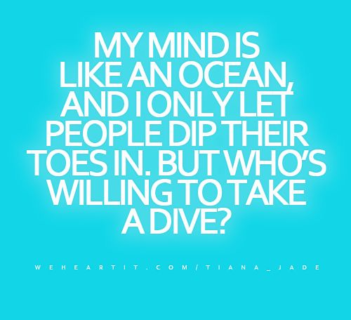 """My mind is like an ocean, and I only let people dip their toes in. But who's willing to take a dive?""  #quote #saying #words #text #sayings #mind"