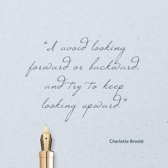 """I avoid looking forward or backward, and try to keep looking upward."" ― Charlotte Brontë"
