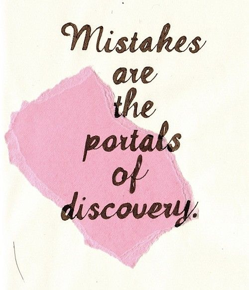 If we didn't make mistakes, we wouldn't know what could be the best adventures and journeys that we would ever discover.