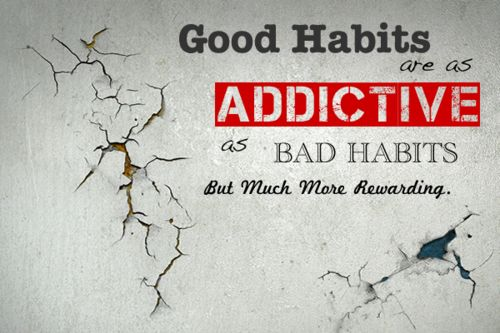 Good habits are as addictive as bad habits, but much more rewarding.