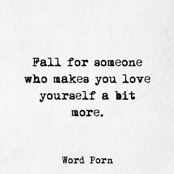 Fall for someone who makes you love yourself.