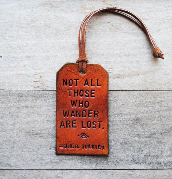 Not all those who wander are lost. JRR Tolkein