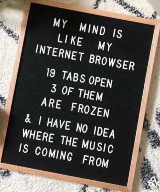 My mind is like my internet browser: 19 tabs open, 3 of them frozen, and I have no idea where the music is coming from ... SO true for me!