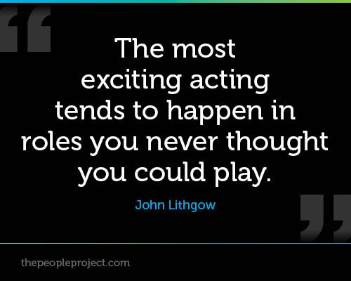 """""""The most exciting acting tends to happen in roles you never thought you could play. ― John Lithgow"""