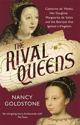 The Rival Queens: Catherine De' Medici, Her Daughter Marguerite De Valois, and the Betrayal That Ignited a Kingdom (May):