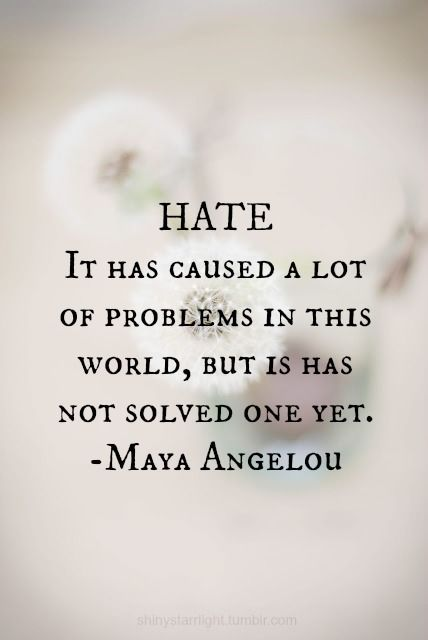 """""""Hate...it has caused a lot of problems in this world,but it has not solved one yet""""~ Maya Angelou:"""