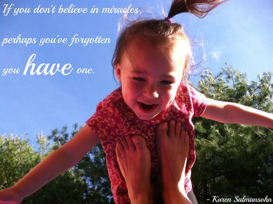 If you don't believe in miracles, perhaps you've forgotten you have one. - Karen Salmansohn