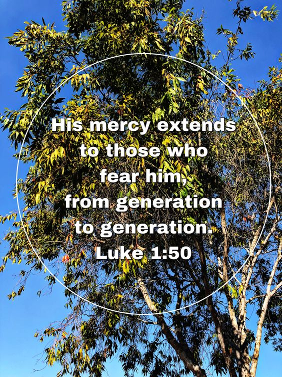 His mercy extends to those who fear him, from generation to generation. Luke 1:50