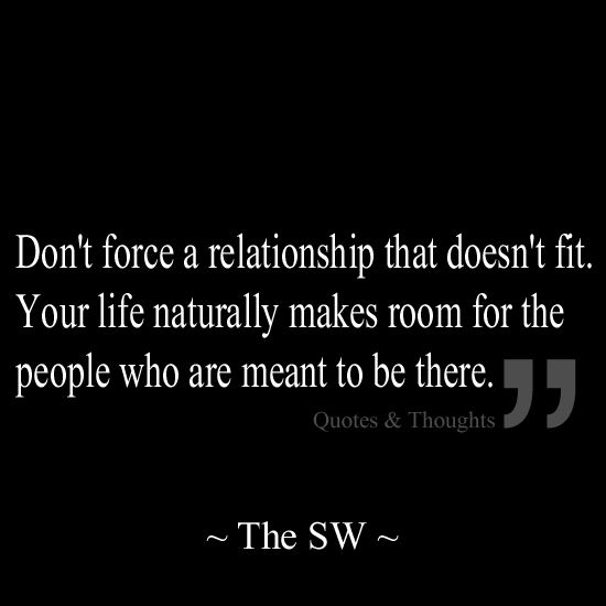 Life Quotes About Relationships: Don't Force A Relationship That Doesn't Fit. Your Life