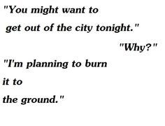 """You might want to get out of the city tonight."" ""Why?"" ""I'm planning to burn it to the ground."""