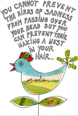 "Chinese proverb: ""You cannot prevent the birds of sadness from passing over your head, but you can prevent their making a nest in your hair."":"