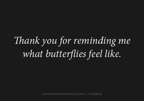 Thank you for reminding me what butterflies feel like. ~ LOVE YOU