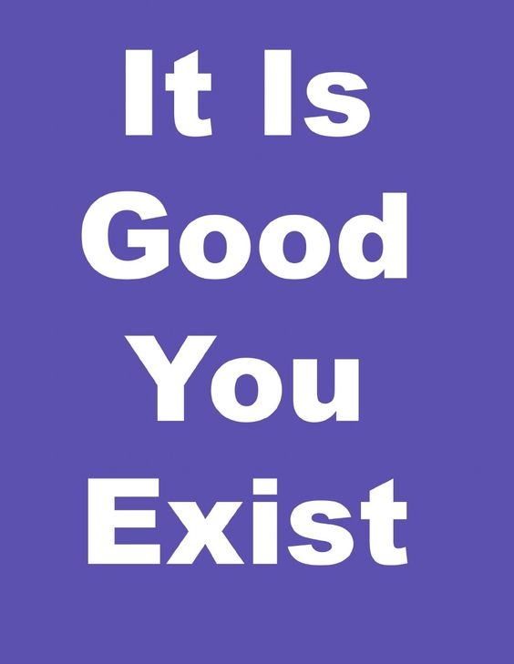 It is good you exist.