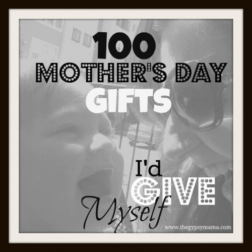 100 Mother's Day Gifts I'd Give Myself...lots of fun, unique ideas!