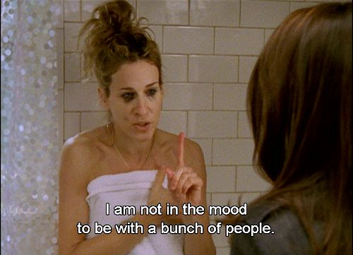 """I am not in the mood to be with a bunch of people.""- Carrie Bradshaw"
