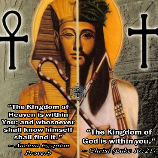 """The Kingdom of Heaven is within You; and whosoever shall know himself shall find it."" ~ Ancient Egyptian Proverb ""The Kingdom of God is within you."" ~ Christ (Luke 17:21)"