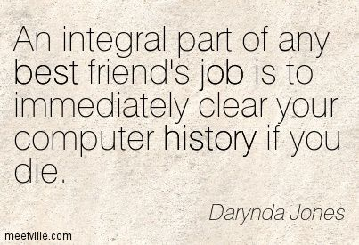 An integral part of any best friend's job is to immediately clear your computer history if you die. - Third Grave Dead Ahead: Charley Davidson, Book 3 by Darynda Jones: