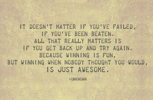 It doesn't matter if you've failed. If you've been beaten. All that really matters is if you get back up and try again. Because winning is fun. But winning when nobody thought you would is just awesome. #quote