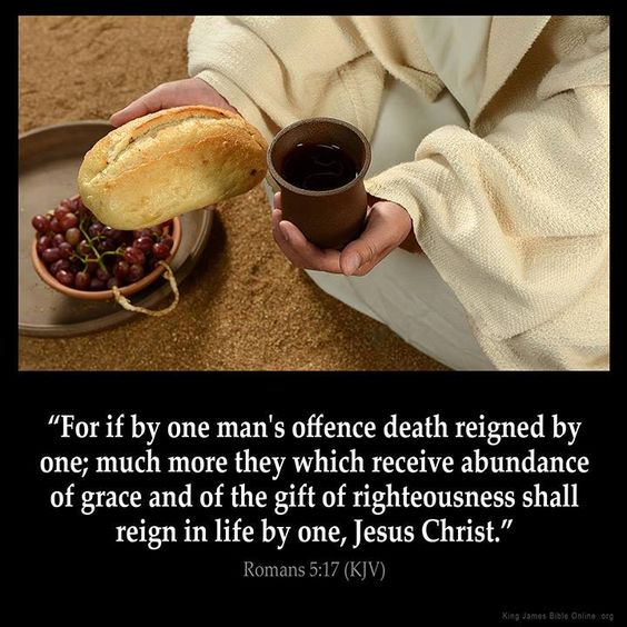 "Romans 5:17 ""For if by one man's offence death reigned by one; much more they which receive abundance of grace and of the gift of righteousness shall reign in life by one, Jesus Christ.)"