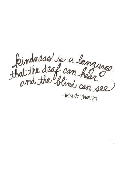 Saw this quote in high school - below this quote was a special needs child - this quote brought tears to my eyes instantly because it is so true. Kindness can cross every human barrier.: