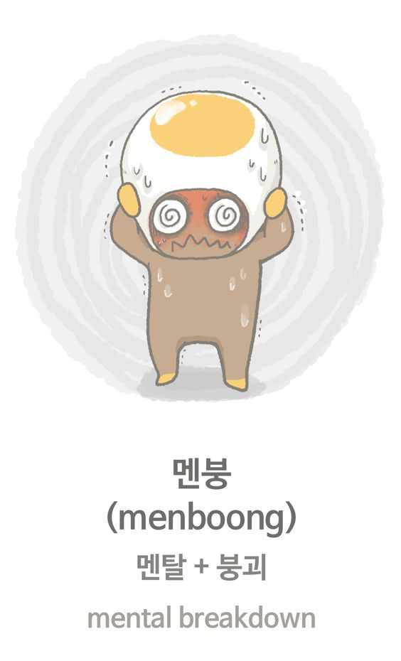 """멘붕 (menboong) : mental breakdown - 멘탈 + 붕괴 - 멘붕 is comprised of 멘탈 (mental) with 붕괴 (collapse). This phrase literally means that the mental status is collapsed and on the fritz. It is usually used when something shocking or bad happened, you get so confused and don't know what to do."""