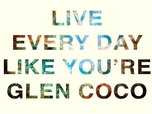Live every day like you're Glen Coco