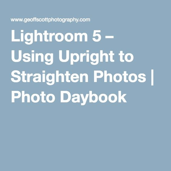 Lightroom 5 – Using Upright to Straighten Photos | Photo Daybook