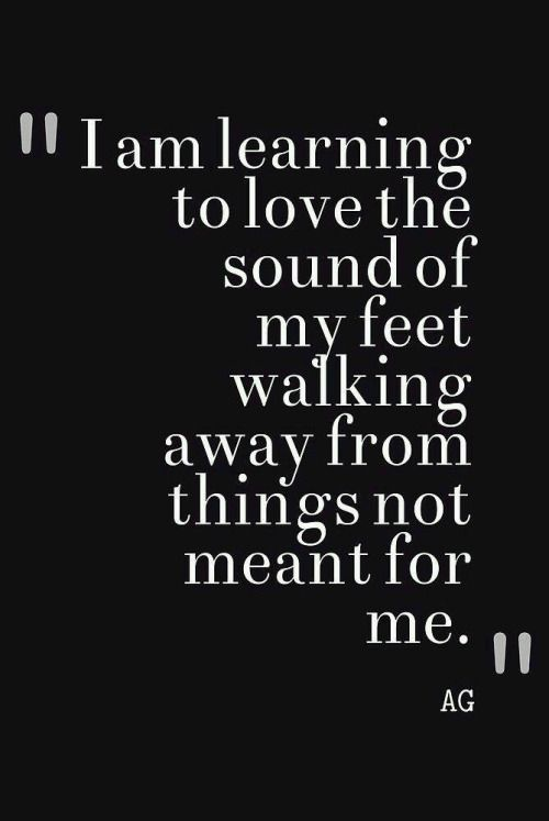 I am learning to love the sound of my feet walking away from things: