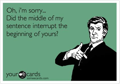 HUGE pet peeve of mine!! HATE when people cut you off when you are speaking!!!