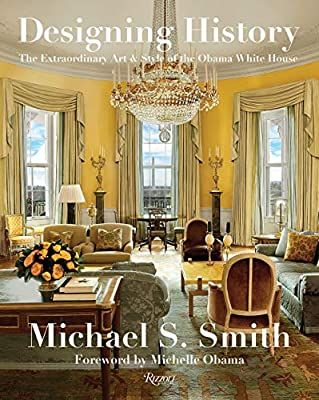 Designing History: The Extraordinary Art & Style of the Obama White House: Smith, Michael S., Russell, Margaret, Obama, Michelle: 9780847864799: Amazon.com: Books