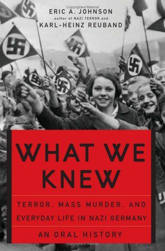 What We Knew: Terror, Mass Murder, and Everyday Life in Nazi Germany by Eric A. Johnson and Karl-Heinz Reuband