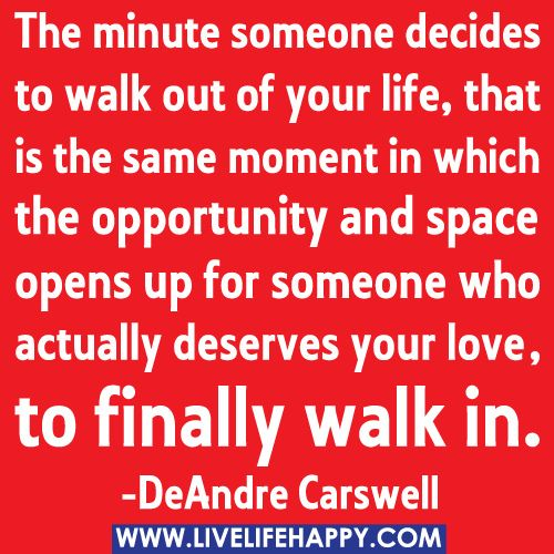 The minute someone decides to walk out of your life, that is the same moment in which the opportunity and space opens up for someone who actually deserves your love, to finally walk in. -DeAndre Carswell by deeplifequotes, via Flickr