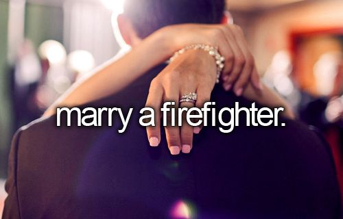 Marry a firefighter -Done-