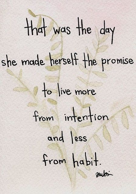 """that was the day she made herself the promis to live more from intention and less from habit"":"