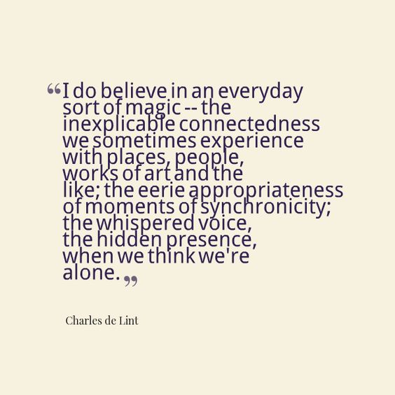 i do believe in an everyday sort of magic - the connectedness we sometimes experience with places, people, works of art, and the like; the eerie appropriateness of moments of synchronicity; the whispered voice, the hidden presence, when we think we're alone ~ charles de lint: