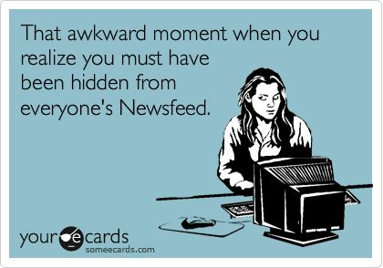 "That awkward moment when you realize you must have been hidden from everyone's Newsfeed. A ""someecards.com"" creation from yours truly, Melinda Miller. :-D"