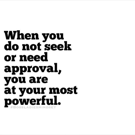 you are most powerful when you do not seek approval