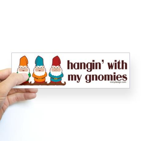 Addison needs this!!! She loves gnomes!!! Hangin' With My Gnomies Sticker (Bumper) #cafepress: