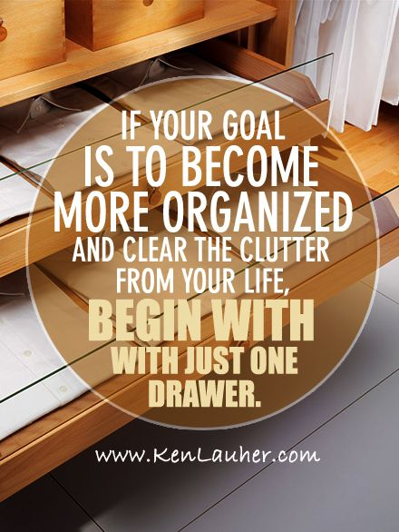 If your goal is to become more organized and clear the clutter from your life, begin with just one drawer. - Ken Lauher, www.kenlauher.com, #fengshui #clutter