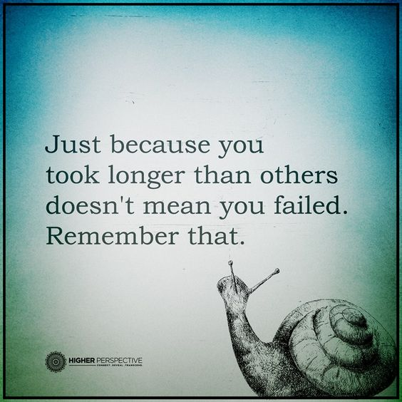 """""""Just because you took longer that others doesn't mean you failed. Remember that."""""""