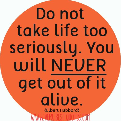 Quotes About Taking Life Too Seriously: Do Not Take Life Too Seriously. You