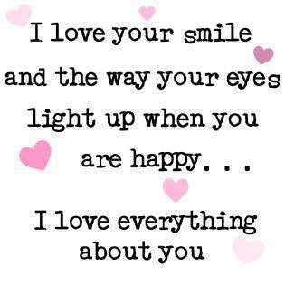 I Love Your Smile And The Way Your Eyes Light Up When You Are Happy I Love Everything About You Couples Pinterest Relationship Quotes