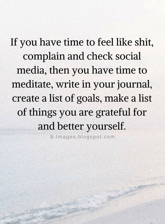 Quotes If you have time to feel like shit, complain and check social media, then you have time to meditate, write in your journal, create a list of goals, make a list of things you are grateful for and better yourself.