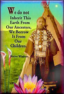 """""""We do not inherit this earth from our ancestors, we borrow it from our children."""" - Native Wisdom."""