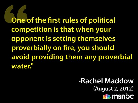 """""""One of the first rules of political competition is that when your opponent is setting themselves proverbially on fire, you should avoid providing them any proverbial water."""" -Rachel Maddow http://www.msnbc.msn.com/id/26315908/vp/48476359#48476359"""