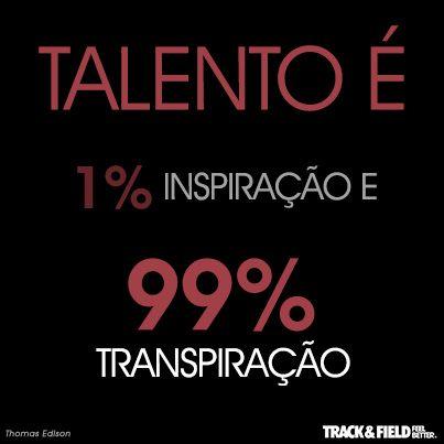 Talento é 1% inspiração e 99% transpiração. Use o seu! \o/