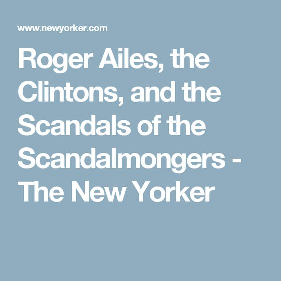 Roger Ailes, the Clintons, and the Scandals of the Scandalmongers - The New Yorker