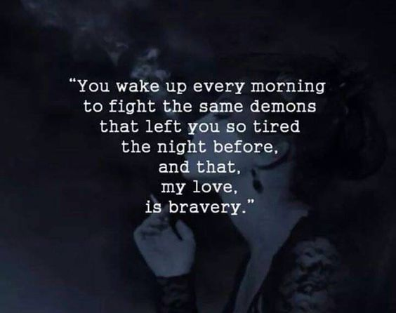 you wake up every morning to fight the same demons that