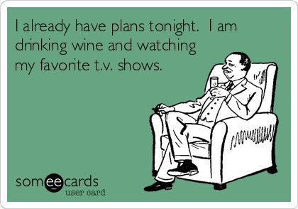 I already have plans tonight. I am drinking wine and watching my favorite t.v. shows.: