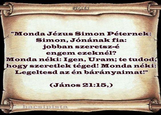 """""""Monda Jézus Simon Péternek: Simon, Jónának fia: jobban szeretsz-é engem ezeknél? Monda néki: Igen, Uram; te tudod, hogy szeretlek téged! Monda néki: Legeltesd az én bárányaimat!""""  (János 21:15,)"""